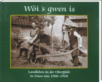 Wöi's gwen is - Landleben in der Oberpfalz in Fotos von 1900 -1960