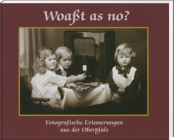 Woaßt as no? - Fotografische Erinnerungen aus der Oberpfalz