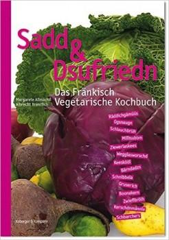 Sadd & Dsufriedn - Das Fränkisch Vegetarische Kochbuch